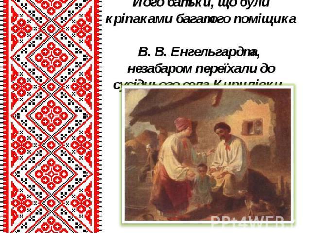 Його батьки, що були кріпаками багатого поміщика В. В. Енгельгардта, незабаром переїхали до сусіднього села Кирилівки.