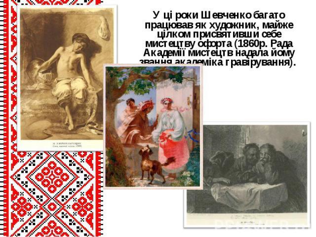 У ці роки Шевченко багато працював як художник, майже цілком присвятивши себе мистецтву офорта (1860р. Рада Академії мистецтв надала йому звання академіка гравірування). У ці роки Шевченко багато працював як художник, майже цілком присвятивши себе м…