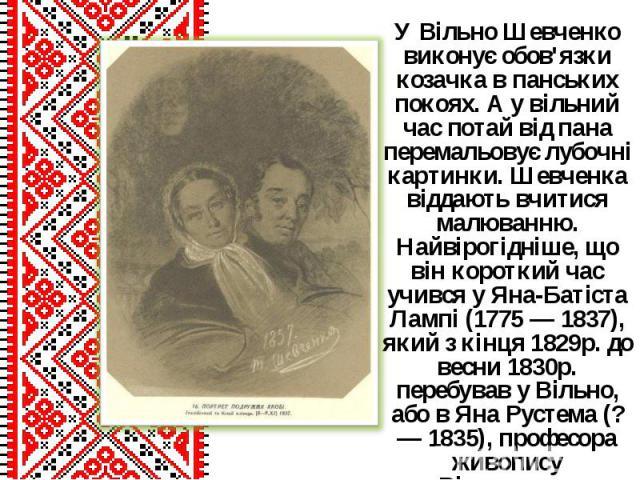 У Вільно Шевченко виконує обов'язки козачка в панських покоях. А у вільний час потай від пана перемальовує лубочні картинки. Шевченка віддають вчитися малюванню. Найвірогідніше, що він короткий час учився у Яна-Батіста Лампі (1775 — 1837), який з кі…