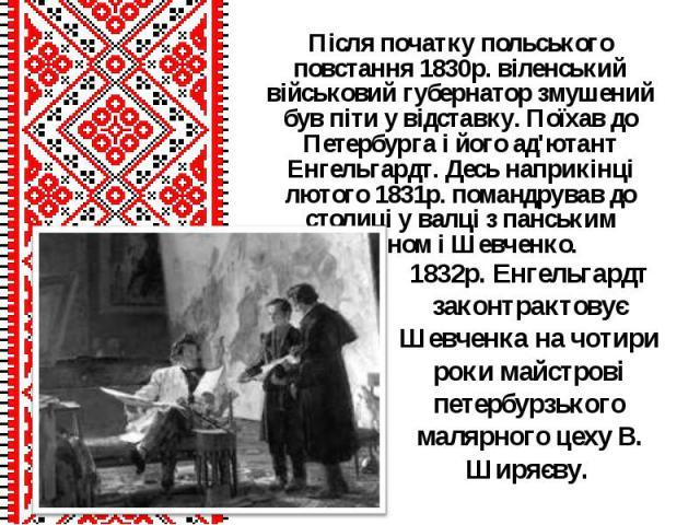 Після початку польського повстання 1830р. віленський військовий губернатор змушений був піти у відставку. Поїхав до Петербурга і його ад'ютант Енгельгардт. Десь наприкінці лютого 1831р. помандрував до столиці у валці з панським майном і Шевченко.Піс…