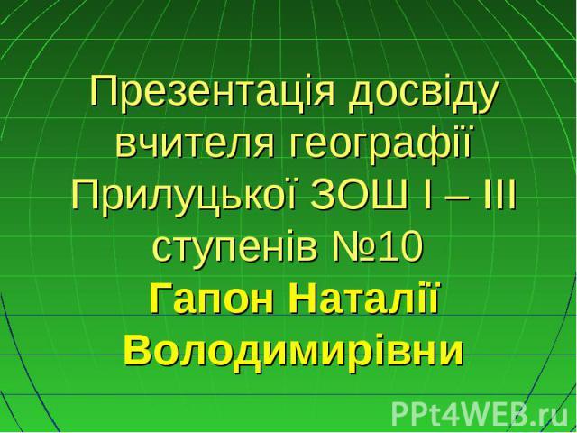 Презентація досвіду вчителя географії Прилуцької ЗОШ I – III ступенів №10 Гапон Наталії Володимирівни