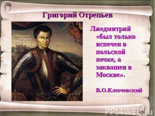 Григорий Отрепьев Лжедмитрий «был только испечен в польской печке, а заквашен в