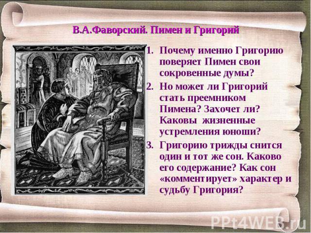 Почему именно Григорию поверяет Пимен свои сокровенные думы?Но может ли Григорий стать преемником Пимена? Захочет ли? Каковы жизненные устремления юноши?Григорию трижды снится один и тот же сон. Каково его содержание? Как сон «комментирует» характер…