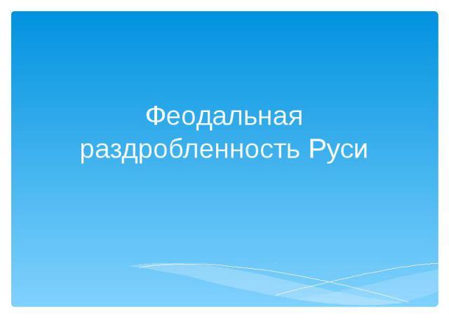 Феодальная раздробленность на руси презентация 10 класс