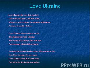 Love Ukraine, like sun that you loveLike wind, like grass, and like water,Whenev