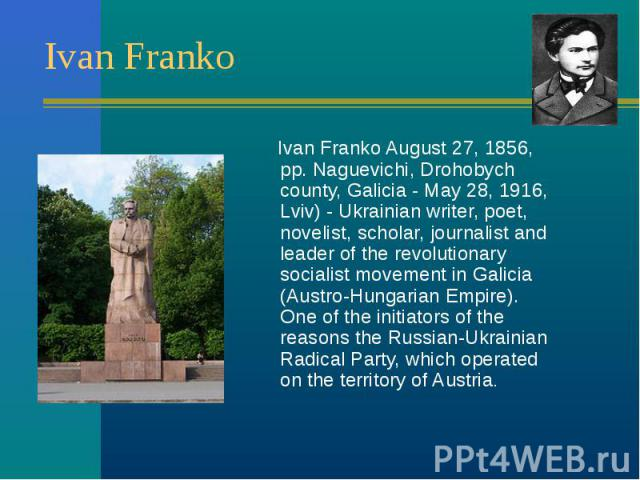 Ivan Franko August 27, 1856, pp. Naguevichi, Drohobych county, Galicia - May 28, 1916, Lviv) - Ukrainian writer, poet, novelist, scholar, journalist and leader of the revolutionary socialist movement in Galicia (Austro-Hungarian Empire). One of the …