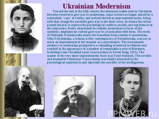 Toward the end of the 19th century the dominant realist style in Ukrainian literature started to give way to modernism. Some writers no longer aimed for a naturalistic 'copy' of reality, and instead elected an impressionist mode. Along with that cha…