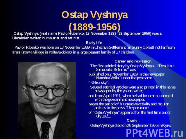 Ostap Vyshnya (real name Pavlo Hubenko, 13 November 1889- 28 September 1956) was a Ostap Vyshnya (real name Pavlo Hubenko, 13 November 1889- 28 September 1956) was a Ukrainian writer, humourist and satirist.Early life Pavlo Hubenko was born on 13 No…