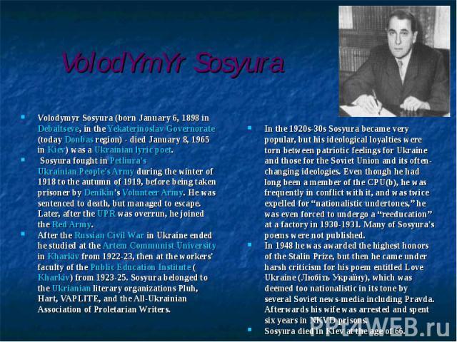 Volodymyr Sosyura (born January 6, 1898 in Debaltseve, in the Yekaterinoslav Governorate (today Donbas region) - died January 8, 1965 in Kiev) was a Ukrainian lyric poet.Volodymyr Sosyura (born January 6, 1898 in Debaltseve, in the Yekaterinoslav Go…