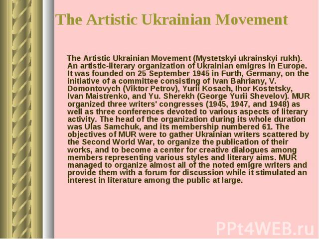 The Artistic Ukrainian Movement (Mystetskyi ukrainskyi rukh). An artistic-literary organization of Ukrainian emigres in Europe. It was founded on 25 September 1945 in Furth, Germany, on the initiative of a committee consisting of Ivan Bahriany, V. D…