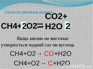 Скласти рівняння реакціїСН4+ O2→ Якщо кисню не вистачає утворюється чадний газ ч