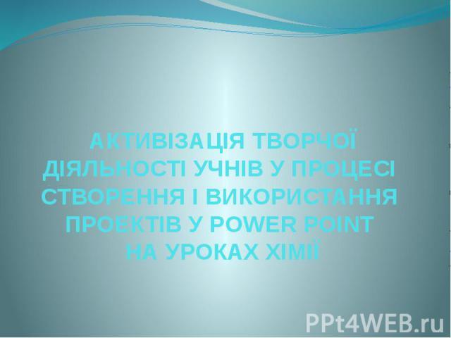 АКТИВІЗАЦІЯ ТВОРЧОЇ ДІЯЛЬНОСТІ УЧНІВ У ПРОЦЕСІ СТВОРЕННЯ І ВИКОРИСТАННЯ ПРОЕКТІВ У POWER POINT НА УРОКАХ ХІМІЇ