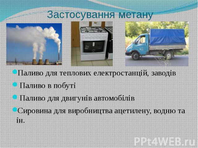 Застосування метануПаливо для теплових електростанцій, заводів Паливо в побуті Паливо для двигунів автомобілівСировина для виробництва ацетилену, водню та ін.