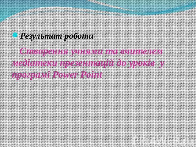 Результат роботи Створення учнями та вчителем медіатеки презентацій до уроків у програмі Power Point