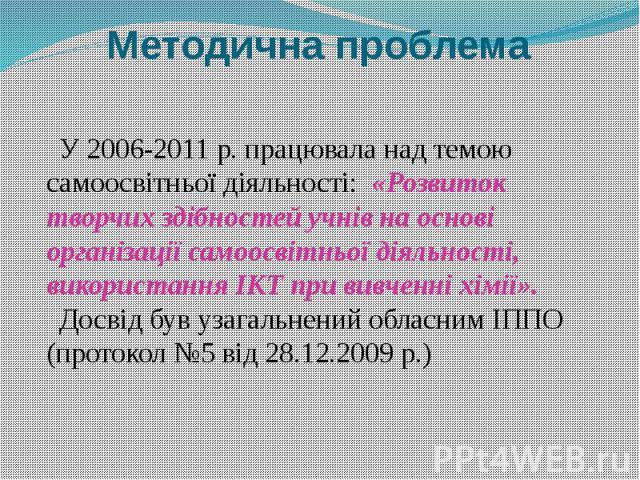 У 2006-2011 р. працювала над темою самоосвітньої діяльності: «Розвиток творчих здібностей учнів на основі організації самоосвітньої діяльності, використання ІКТ при вивченні хімії». Досвід був узагальнений обласним ІППО (протокол №5 від 28.12.2009 р.)