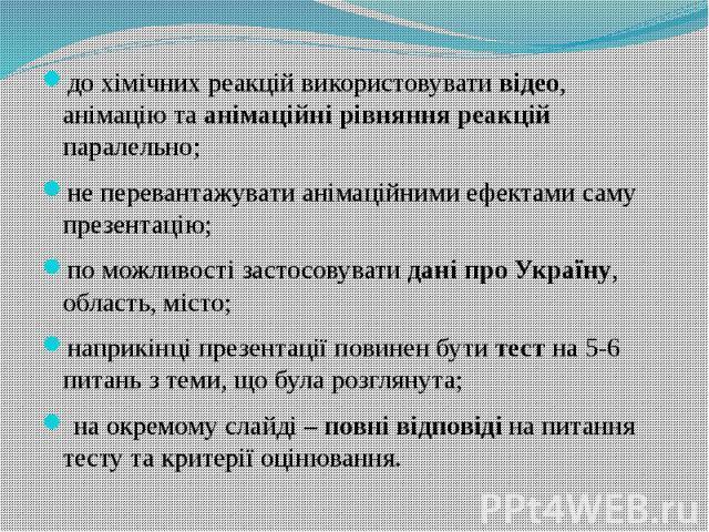 до хімічних реакцій використовувати відео, анімацію та анімаційні рівняння реакцій паралельно;не перевантажувати анімаційними ефектами саму презентацію;по можливості застосовувати дані про Україну, область, місто;наприкінці презентації повинен бути …
