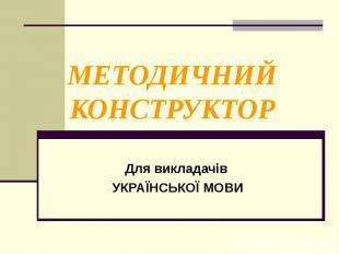 МЕТОДИЧНИЙ КОНСТРУКТОРДля викладачів УКРАЇНСЬКОЇ МОВИ