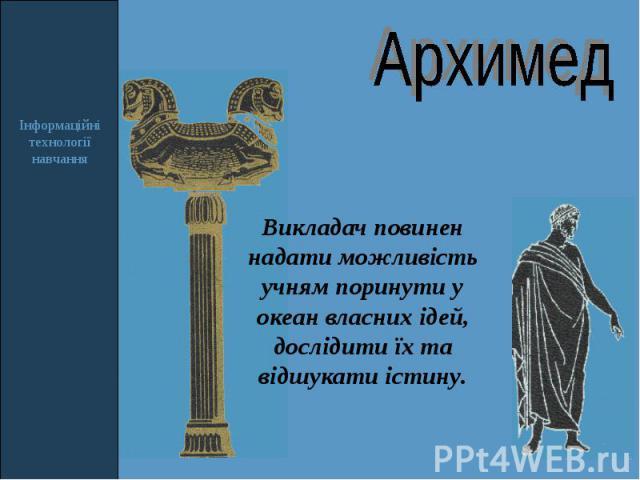 Архимед Викладач повинен надати можливість учням поринути у океан власних ідей, дослідити їх та відшукати істину.