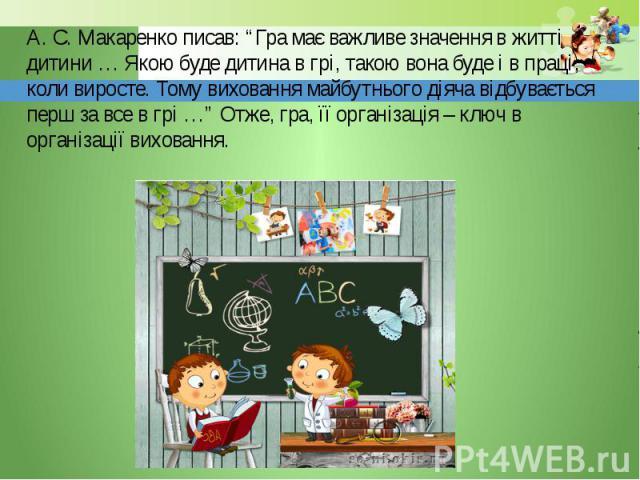 """А. С. Макаренко писав: """"Гра має важливе значення в житті дитини … Якою буде дитина в грі, такою вона буде і в праці, коли виросте. Тому виховання майбутнього діяча відбувається перш за все в грі …"""" Отже, гра, її організація – ключ в організації вихо…"""
