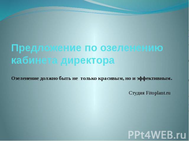 Предложение по озеленению кабинета директораОзеленение должно бытьне толькокрасивым, нои эффективным.Студия Fitoplant.ru