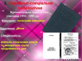 Середньо-спеціальна педагогічна Кременчуцьке педагогічнеучилище 1991- 1995 рр. Ф