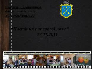 """Семінар – практикум для вчителів шкіл м. Хмельницького """"Плетіння паперової лози."""