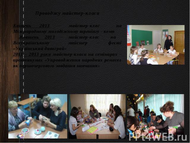 Проводжу майстер-класиКвітень 2013 – майстер-клас на Міжнародному молодіжному тренінгу - кемп Жовтень 2013 – майстер-клас на Всеукраїнському майстер – фесті «Український дивограй»2011 – 2013 роки майстер-класи на семінарах – практикумах «Упровадженн…