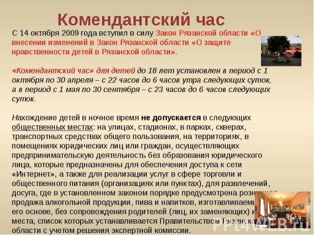 С 14 октября 2009 года вступил в силу Закон Рязанской области «О внесении изменений в Закон Рязанской области «О защите нравственности детей в Рязанской области».«Комендантский час» для детей до 18 лет установлен в период с 1 октября по 30 апреля –…