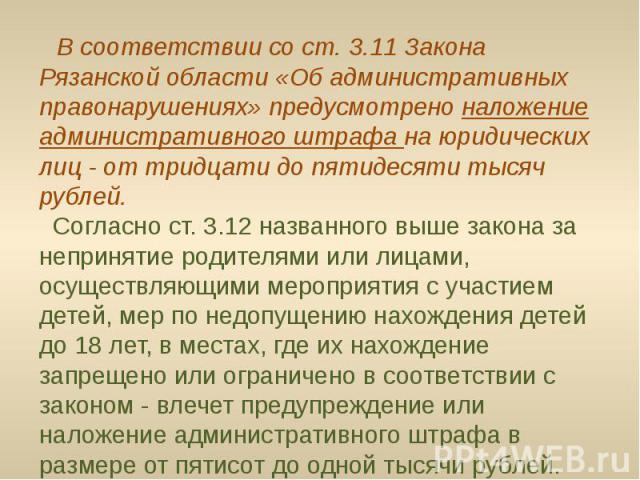 В соответствии со ст. 3.11 Закона Рязанской области «Об административных правонарушениях» предусмотрено наложение административного штрафа на юридических лиц - от тридцати до пятидесяти тысяч рублей. Согласно ст. 3.12 названного выше закона за …