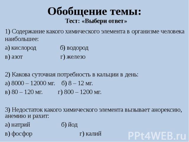 Обобщение темы:Тест: «Выбери ответ»1) Содержание какого химического элемента в организме человека наибольшее:а) кислород б) водородв) азот г) железо2) Какова суточная потребность в кальции в день:а) 8000 – 12000 мг. б) 8 – 12 мг. в) 80 – 120 мг. г) …