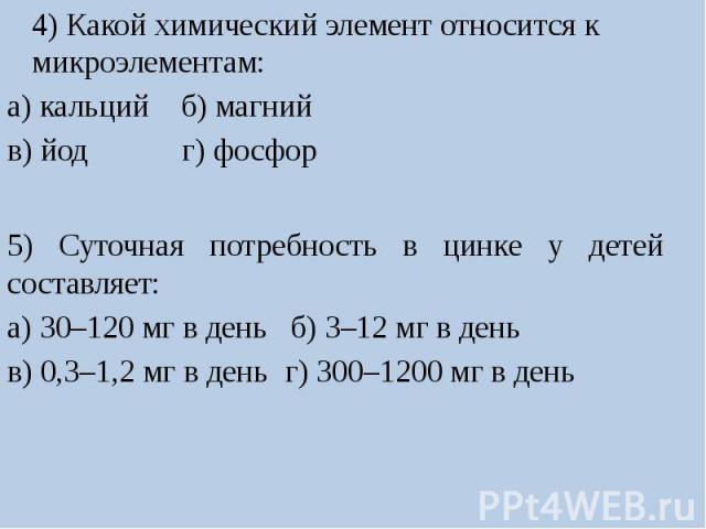 4) Какой химический элемент относится к микроэлементам:а) кальцийб) магнийв) йод г) фосфор5) Суточная потребность в цинке у детей составляет:а) 30–120 мг в день б) 3–12 мг в деньв) 0,3–1,2 мг в день г) 300–1200 мг в день