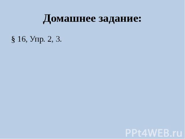 Домашнее задание:§ 16, Упр. 2, 3.