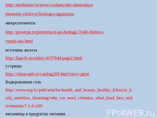 http://mednurse.ru/news/vazhneyshie-mineralnyeelementy-chelovecheskogo-organizmaмикроэлементыhttp://powerpt.ru/prezentacii-po-biologii/3348-zhelezo-vnutri-nas.htmlисточник железаhttp://lipa-fv.ru/rubric/4197844/page2.htmlустрицыhttp://vikon-spb.ru/c…