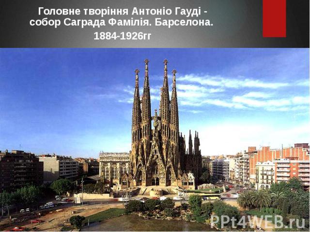 Головне творіння Антоніо Гауді - собор Саграда Фамілія. Барселона. Головне творіння Антоніо Гауді - собор Саграда Фамілія. Барселона. 1884-1926гг