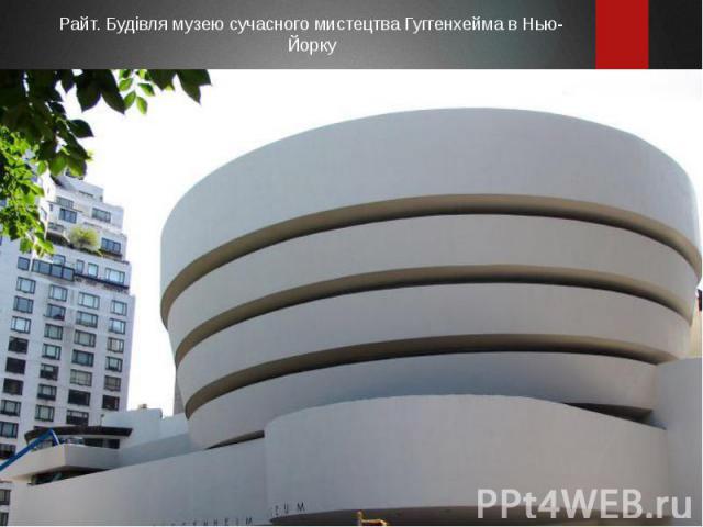 Райт. Будівля музею сучасного мистецтва Гуггенхейма в Нью-Йорку Райт. Будівля музею сучасного мистецтва Гуггенхейма в Нью-Йорку
