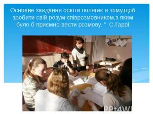 Основне завдання освіти полягає в тому,щоб зробити свій розум співрозмовником,з