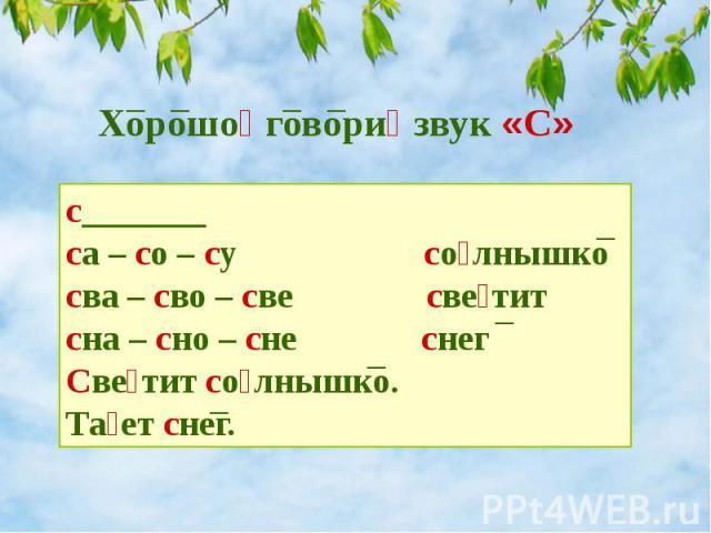 Хорошо говори звук «С» с_______ са – со – су со лнышко сва – сво – све све тит сна – сно – сне снег Све тит со лнышко. Та ет снег.