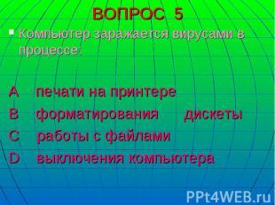 Компьютер заражается вирусами в процессе:А печати на принтере В форматирования д