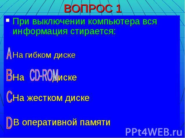 При выключении компьютера вся информация стирается: На гибком диске На диске На жестком диске В оперативной памяти