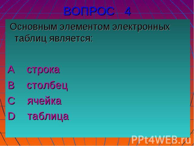 Основным элементом электронных таблиц является:А строка В столбец С ячейка D таблица