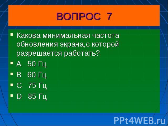Какова минимальная частота обновления экрана,с которой разрешается работать?А 50 Гц В 60 Гц С 75 Гц D 85 Гц
