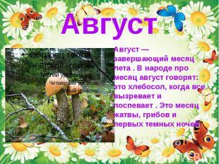 Август — завершающий месяц лета . В народе про месяц август говорят: это хлебосо