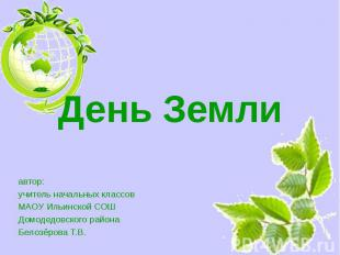 День Земли автор: учитель начальных классов МАОУ Ильинской СОШ Домодедовского ра