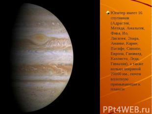 Юпитер имеет 16 спутников (Адрастея, Метида, Амальтея, Фива, Ио, Лиситея, Элара,