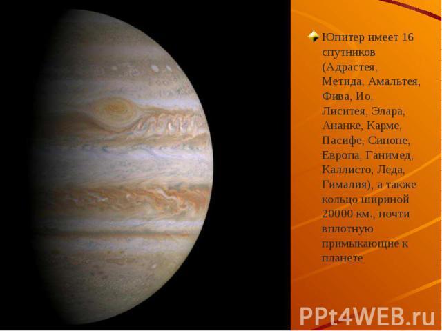 Юпитер имеет 16 спутников (Адрастея, Метида, Амальтея, Фива, Ио, Лиситея, Элара, Ананке, Карме, Пасифе, Cинопе, Европа, Ганимед, Каллисто, Леда, Гималия), а также кольцо шириной 20000 км., почти вплотную примыкающие к планете Юпитер имеет 16 спутник…