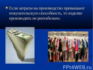 Если затраты на производство превышают покупательскую способность, то изделие пр