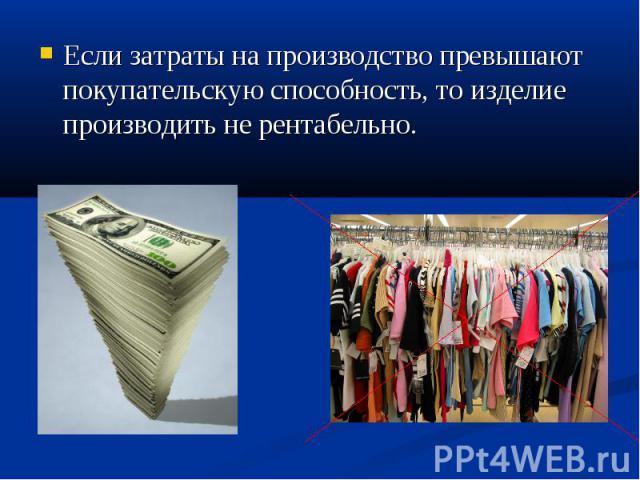Если затраты на производство превышают покупательскую способность, то изделие производить не рентабельно. Если затраты на производство превышают покупательскую способность, то изделие производить не рентабельно.