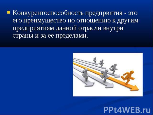 Конкурентоспособность предприятия - это его преимущество по отношению к другим предприятиям данной отрасли внутри страны и за ее пределами. Конкурентоспособность предприятия - это его преимущество по отношению к другим предприятиям данной отрасли вн…