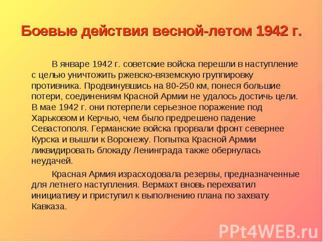 Боевые действия весной-летом 1942 г. В январе 1942 г. советские войска перешли в наступление с целью уничтожить ржевско-вяземскую группировку противника. Продвинувшись на 80-250 км, понеся большие потери, соединениям Красной Армии не удалось достичь…