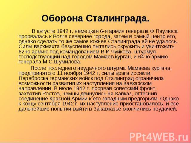 Оборона Сталинграда. В августе 1942 г. немецкая 6-я армия генерала Ф.Паулюса прорвалась к Волге севернее города, затем в самый центр его, однако сделать то же самое южнее Сталинграда ей не удалось. Силы верхмахта безуспешно пытались окружить и уничт…